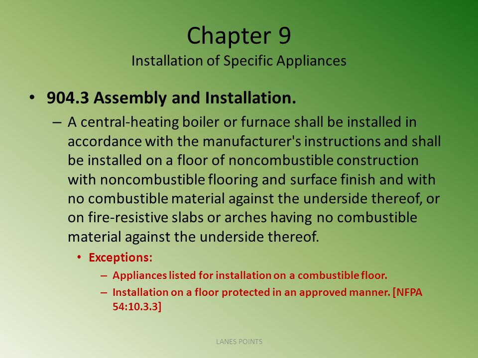 Chapter 9 Installation of Specific Appliances 904.3 Assembly and Installation. – A central-heating boiler or furnace shall be installed in accordance