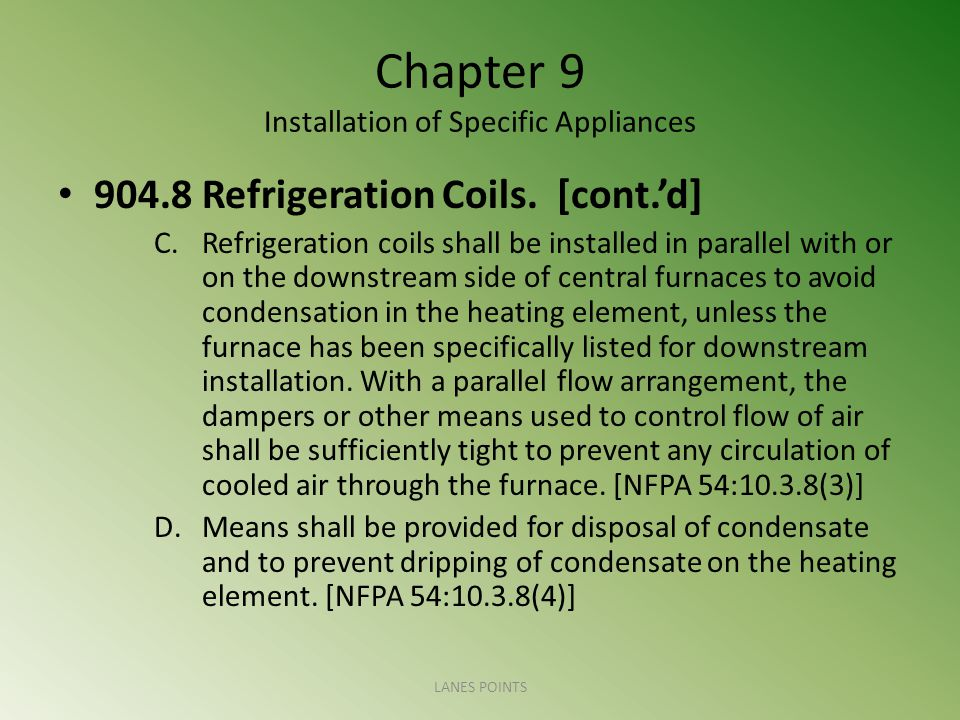 Chapter 9 Installation of Specific Appliances 904.8 Refrigeration Coils. [cont.d] C.Refrigeration coils shall be installed in parallel with or on the