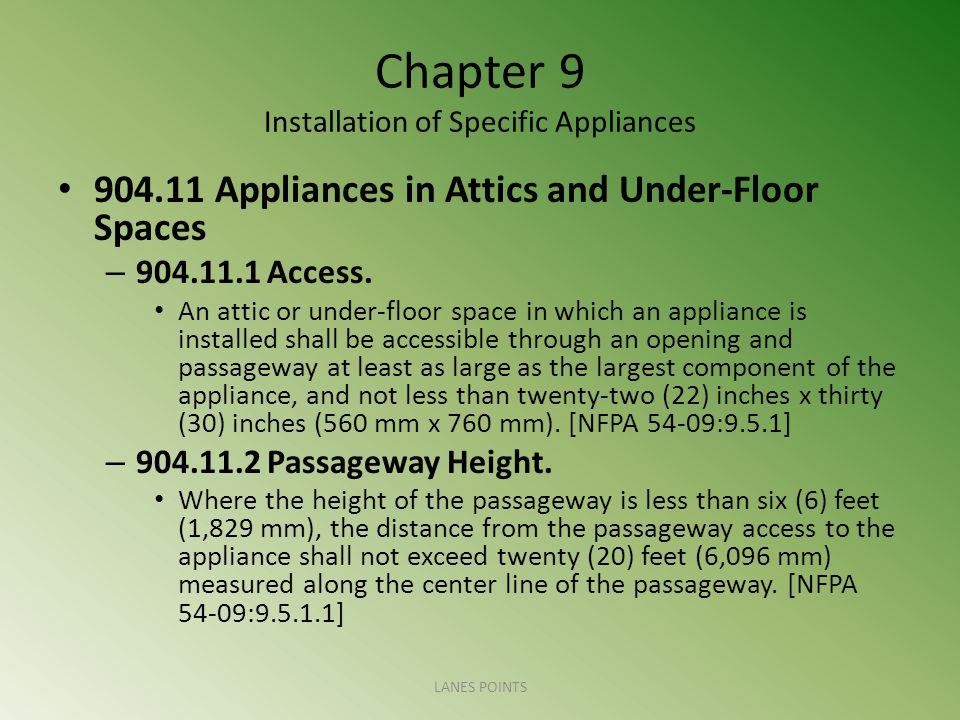 Chapter 9 Installation of Specific Appliances 904.11 Appliances in Attics and Under-Floor Spaces – 904.11.1 Access. An attic or under-floor space in w