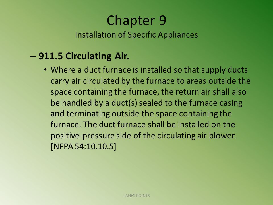 Chapter 9 Installation of Specific Appliances – 911.5 Circulating Air. Where a duct furnace is installed so that supply ducts carry air circulated by