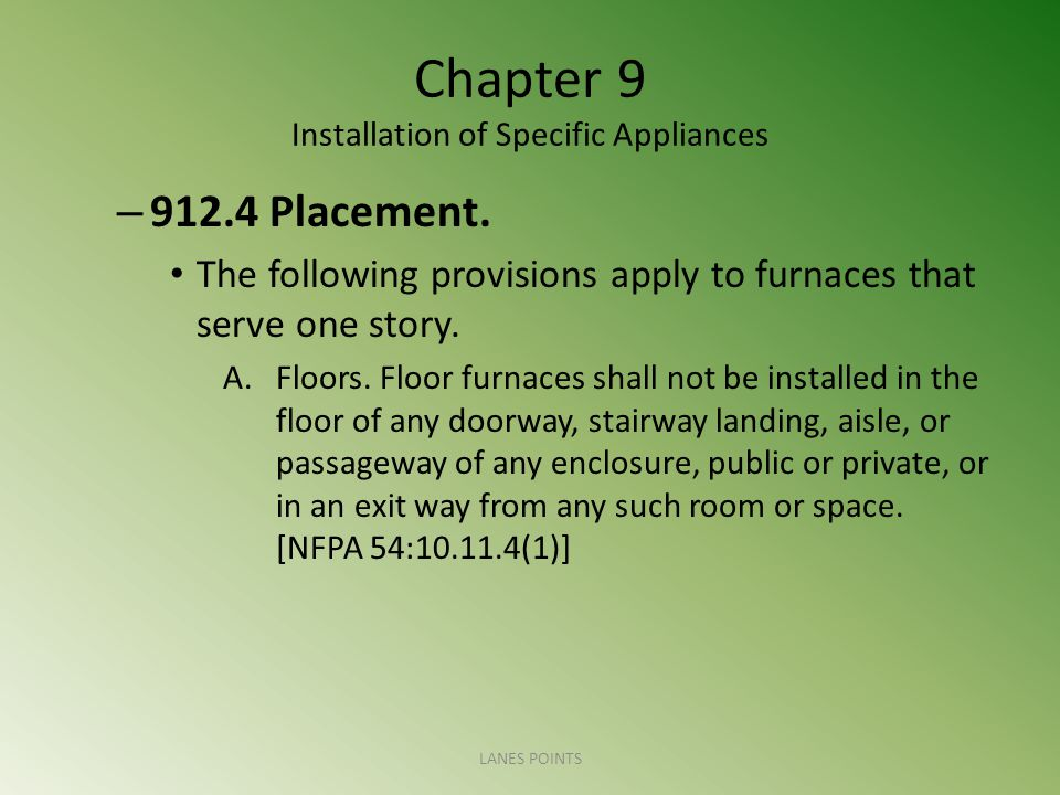 Chapter 9 Installation of Specific Appliances – 912.4 Placement. The following provisions apply to furnaces that serve one story. A.Floors. Floor furn