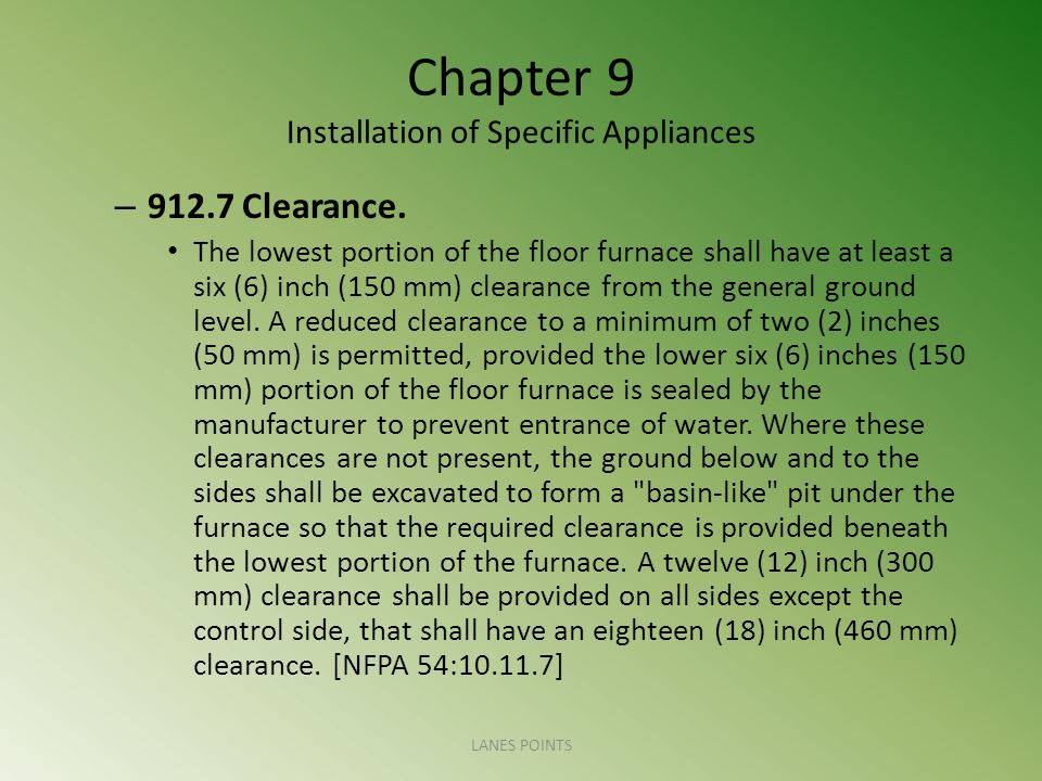 Chapter 9 Installation of Specific Appliances – 912.7 Clearance. The lowest portion of the floor furnace shall have at least a six (6) inch (150 mm) c
