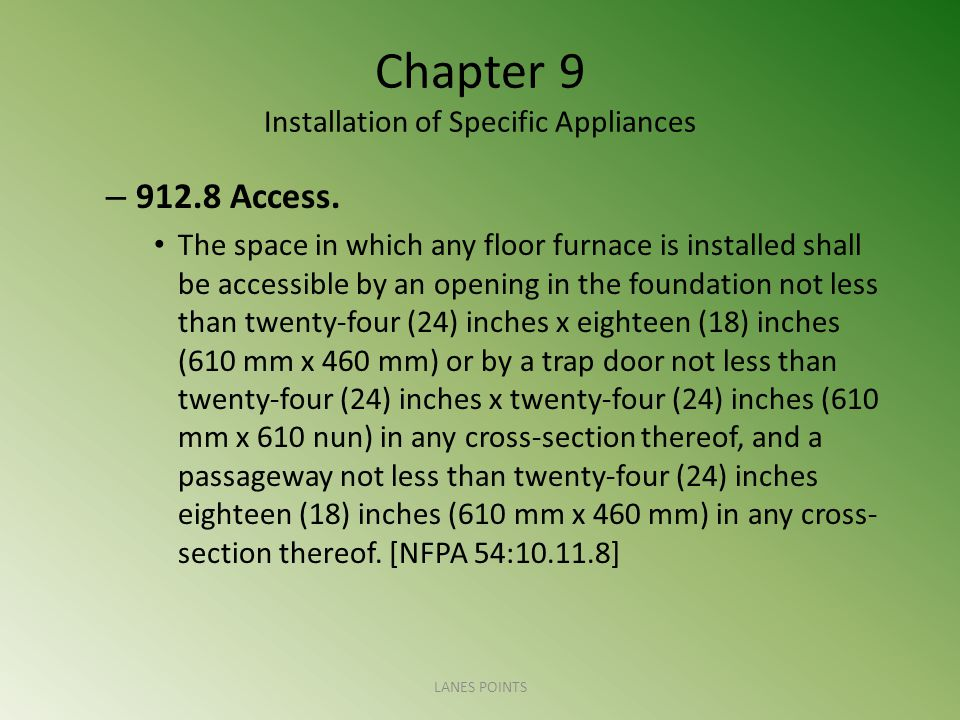 Chapter 9 Installation of Specific Appliances – 912.8 Access. The space in which any floor furnace is installed shall be accessible by an opening in t