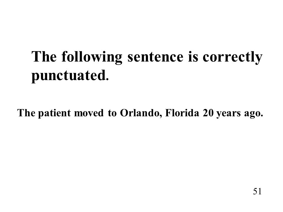 The following sentence is correctly punctuated. The patient moved to Orlando, Florida 20 years ago. 51