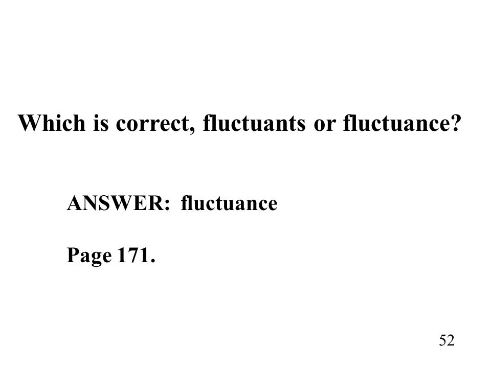 Which is correct, fluctuants or fluctuance? ANSWER: fluctuance Page 171. 52