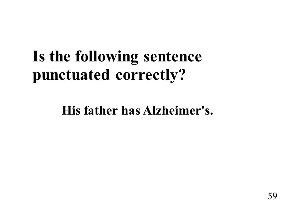 Is the following sentence punctuated correctly? His father has Alzheimer's. 59