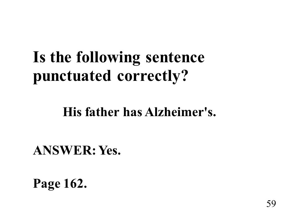 Is the following sentence punctuated correctly? His father has Alzheimer's. ANSWER: Yes. Page 162. 59