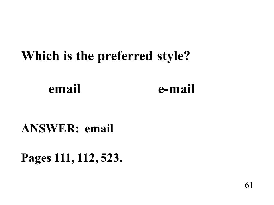 Which is the preferred style? email e-mail ANSWER: email Pages 111, 112, 523. 61