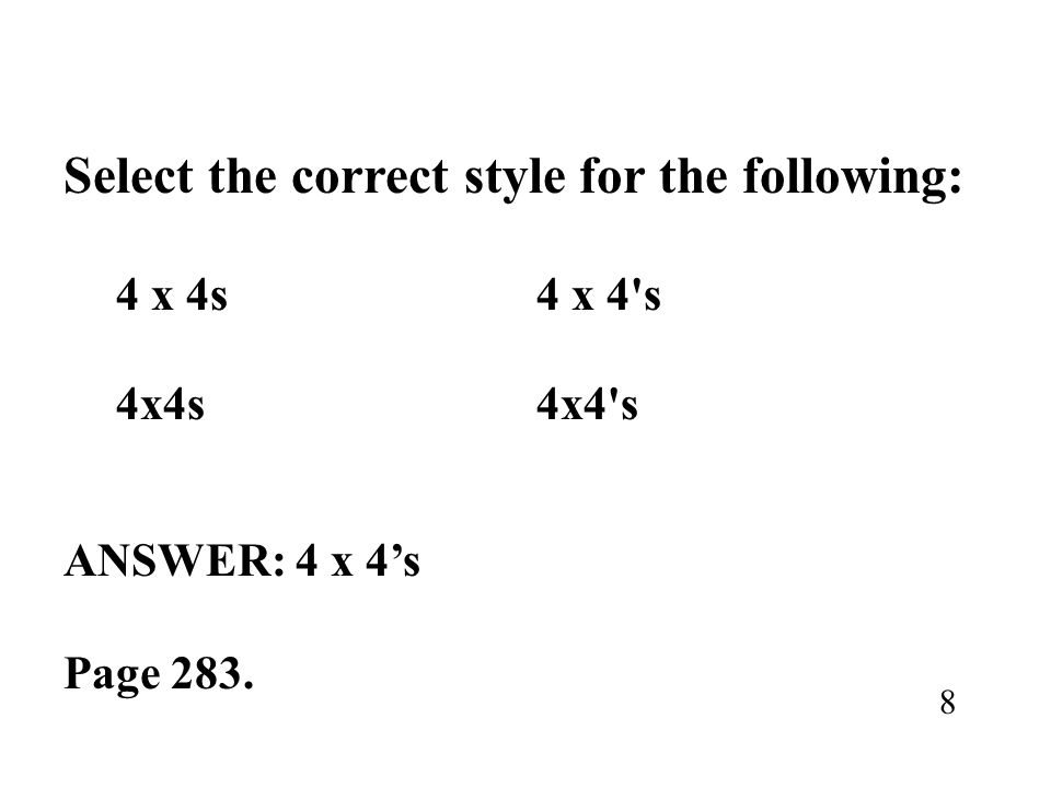 Select the correct style for the following: 4 x 4s4 x 4's ANSWER: 4 x 4s Page 283. 8