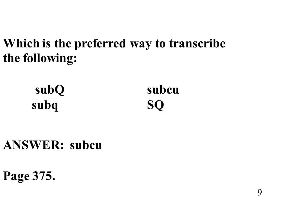 Which is the preferred way to transcribe the following: subQ subcu subq SQ ANSWER: subcu Page 375. 9