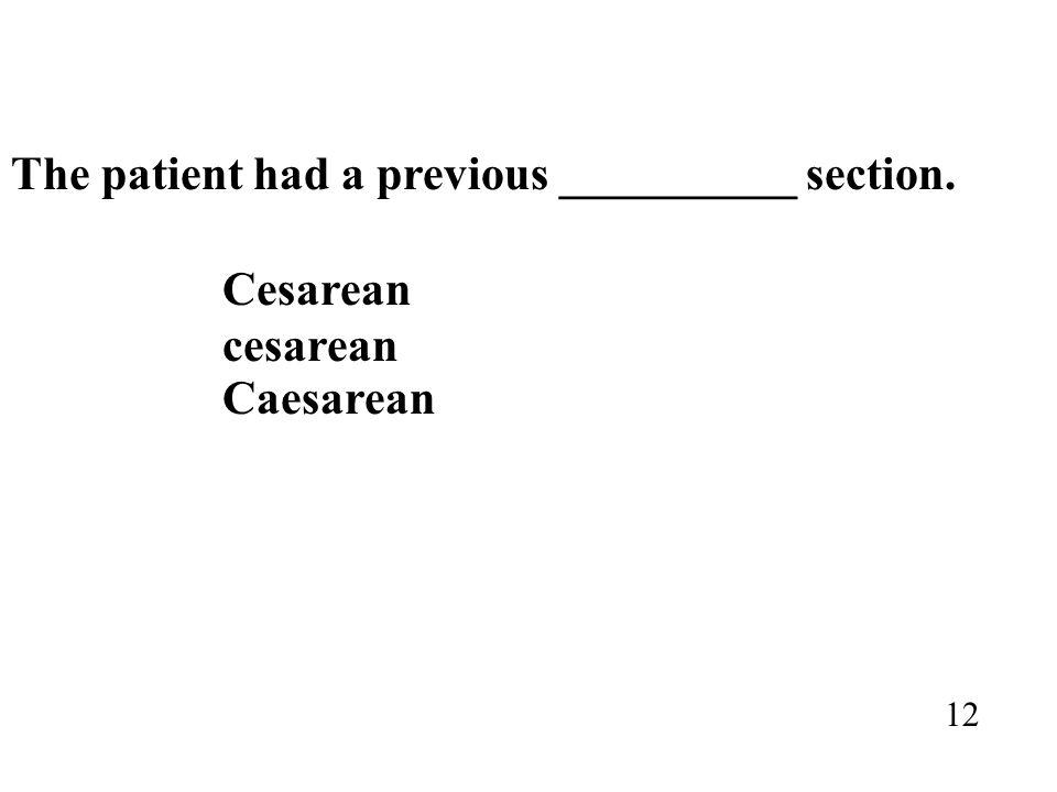 The patient had a previous __________ section. Cesarean cesarean Caesarean 12