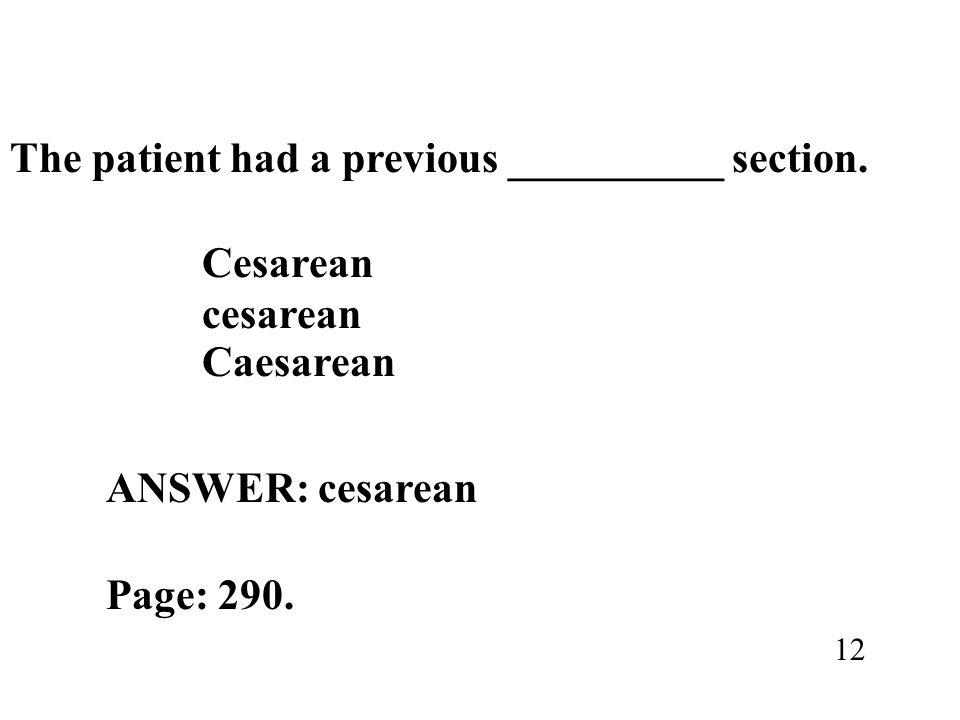 The patient had a previous __________ section. Cesarean cesarean Caesarean ANSWER: cesarean Page: 290. 12