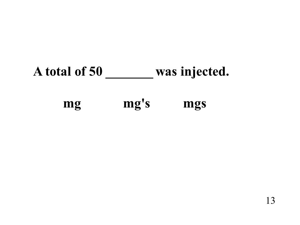 A total of 50 _______ was injected. mgmg'smgs 13