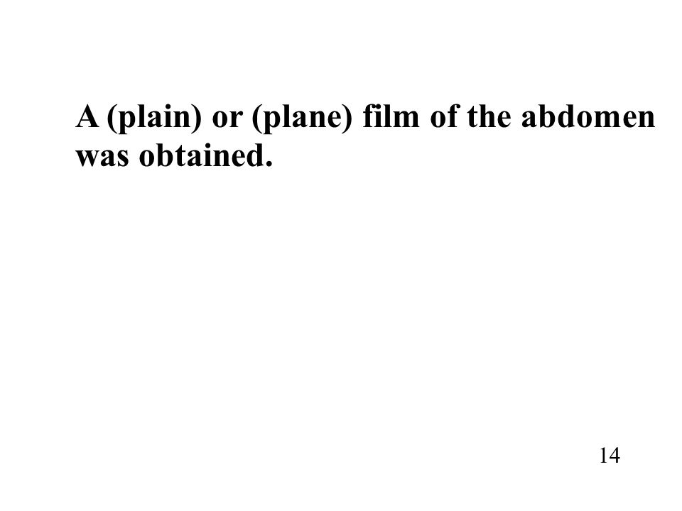 A (plain) or (plane) film of the abdomen was obtained. 14