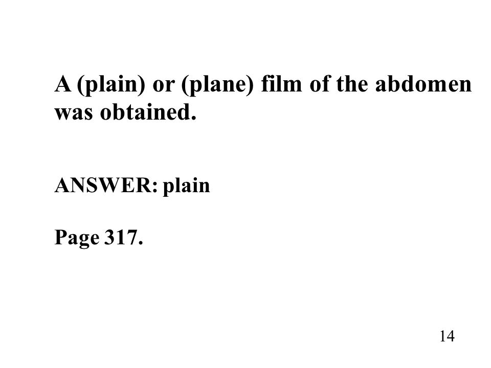 A (plain) or (plane) film of the abdomen was obtained. ANSWER: plain Page 317. 14