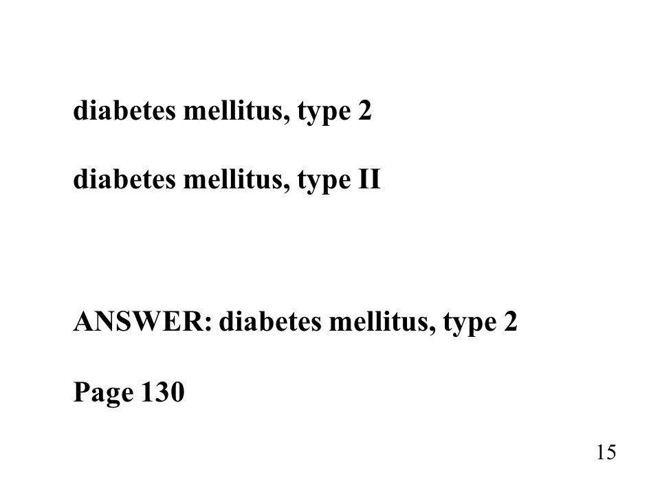 diabetes mellitus, type 2 diabetes mellitus, type II ANSWER: diabetes mellitus, type 2 Page 130 15