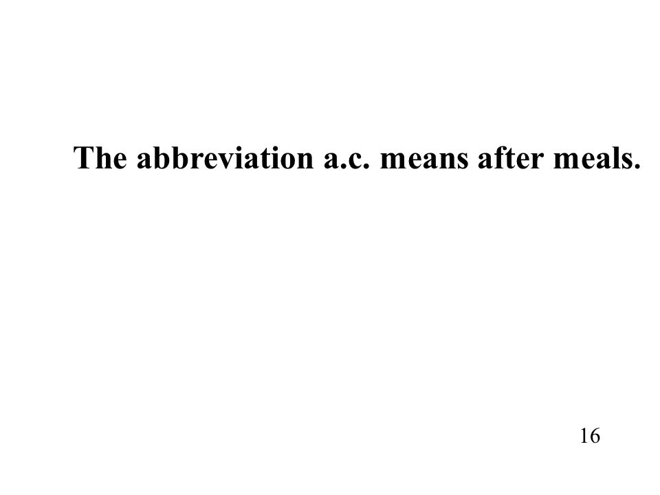 The abbreviation a.c. means after meals. 16