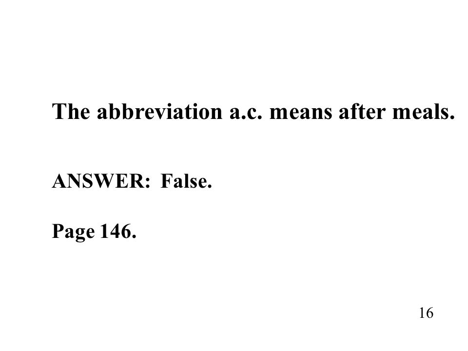 The abbreviation a.c. means after meals. ANSWER: False. Page 146. 16