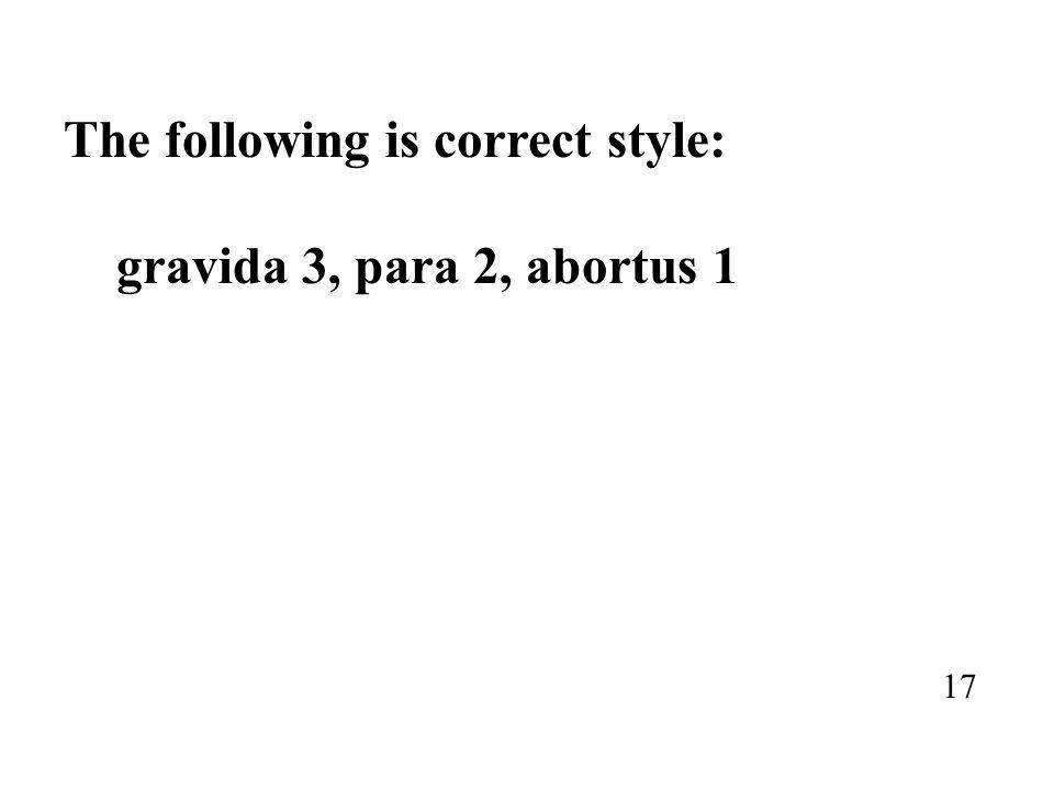 The following is correct style: gravida 3, para 2, abortus 1 17