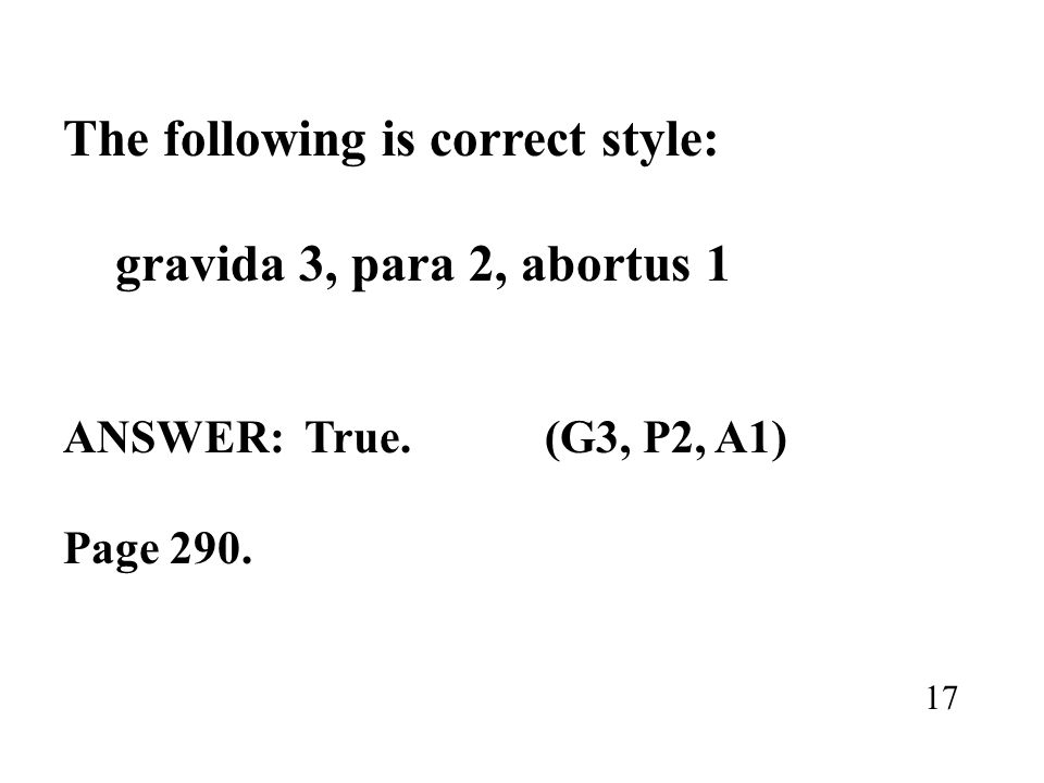 The following is correct style: gravida 3, para 2, abortus 1 ANSWER: True. (G3, P2, A1) Page 290. 17
