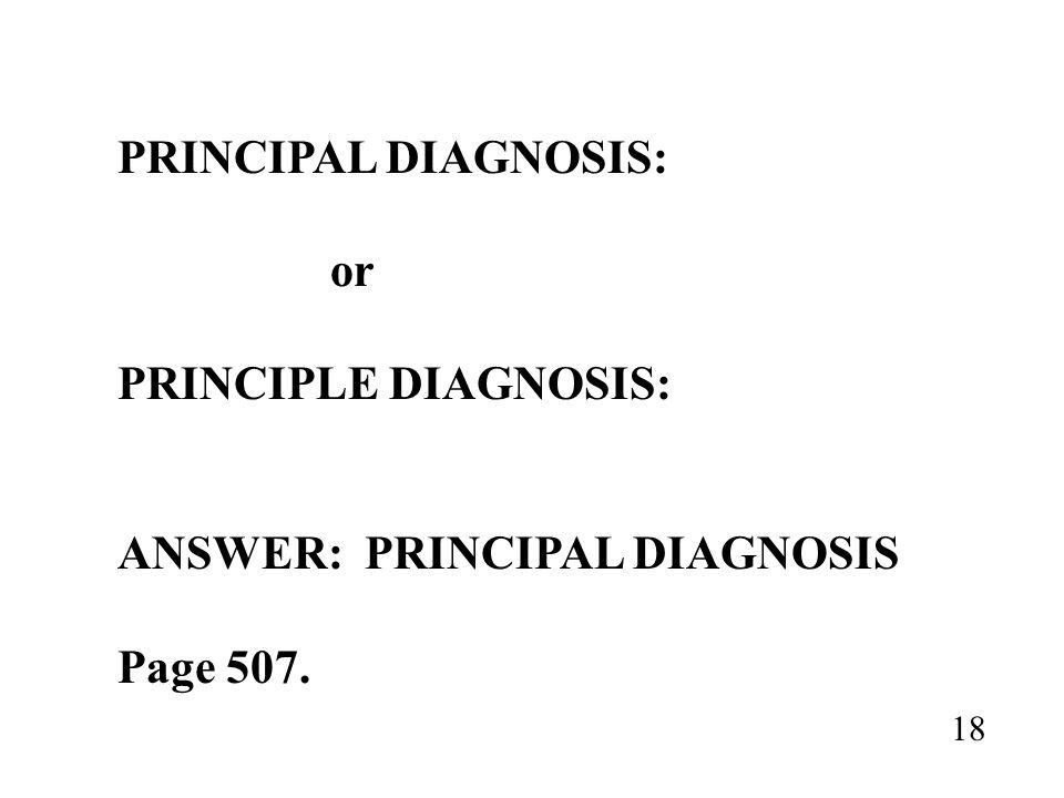 PRINCIPAL DIAGNOSIS: or PRINCIPLE DIAGNOSIS: ANSWER: PRINCIPAL DIAGNOSIS Page 507. 18