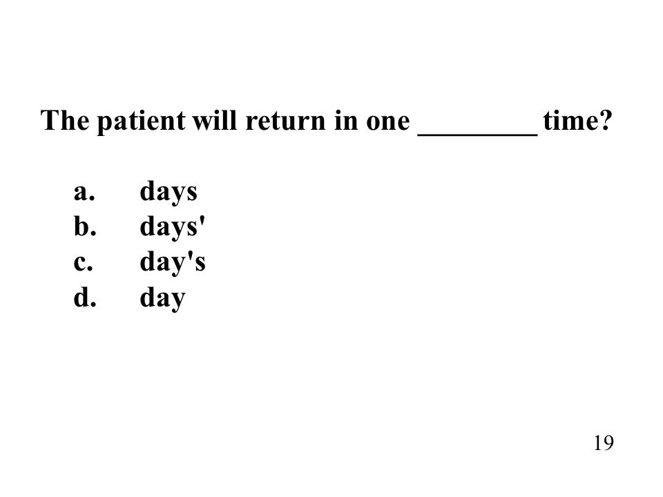 The patient will return in one ________ time? a.days b.days' c.day's d.day 19