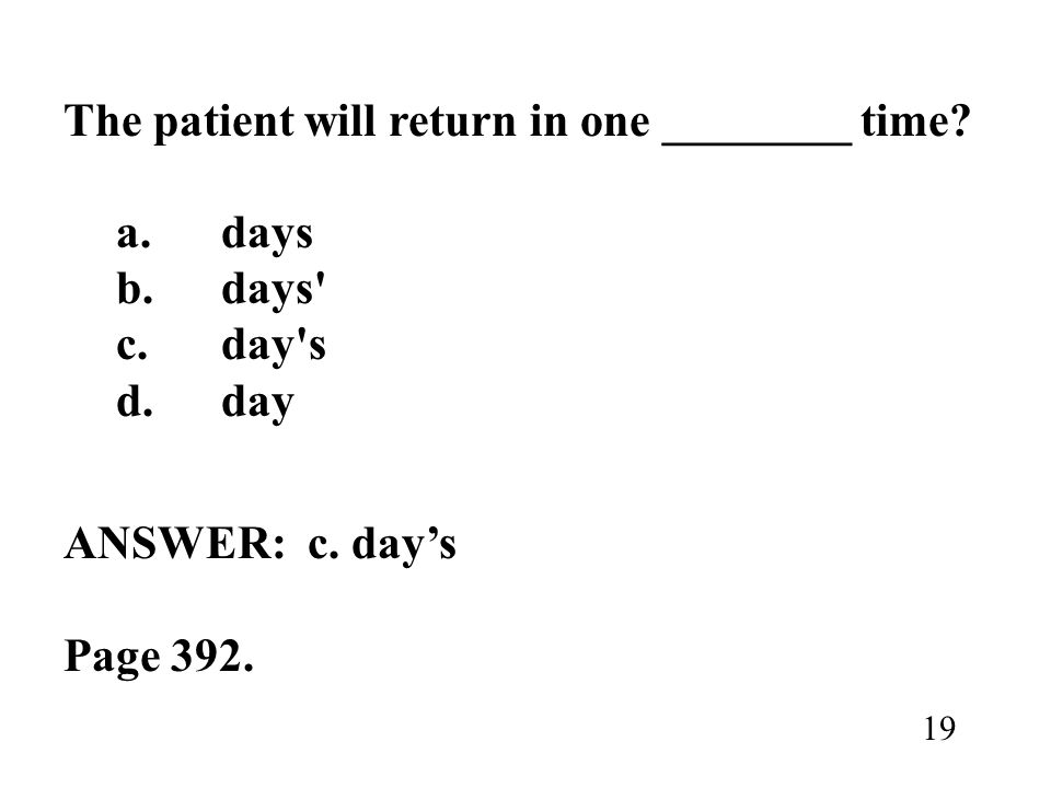The patient will return in one ________ time? a.days b.days' c.day's d.day ANSWER: c. days Page 392. 19