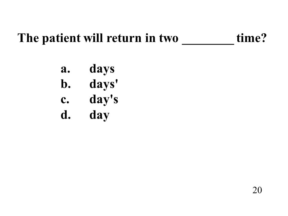 The patient will return in two ________ time? a.days b.days' c.day's d.day 20