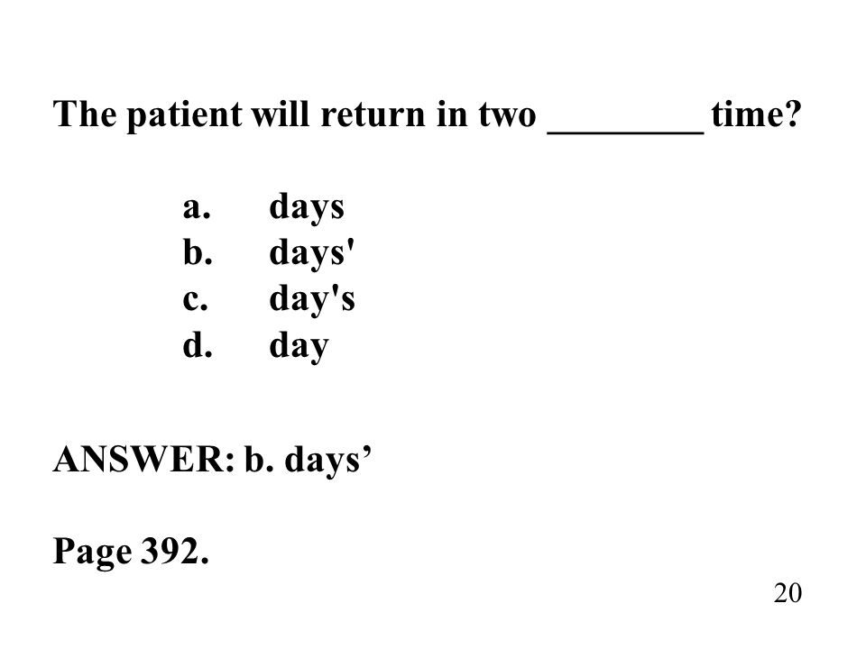 The patient will return in two ________ time? a.days b.days' c.day's d.day ANSWER: b. days Page 392. 20