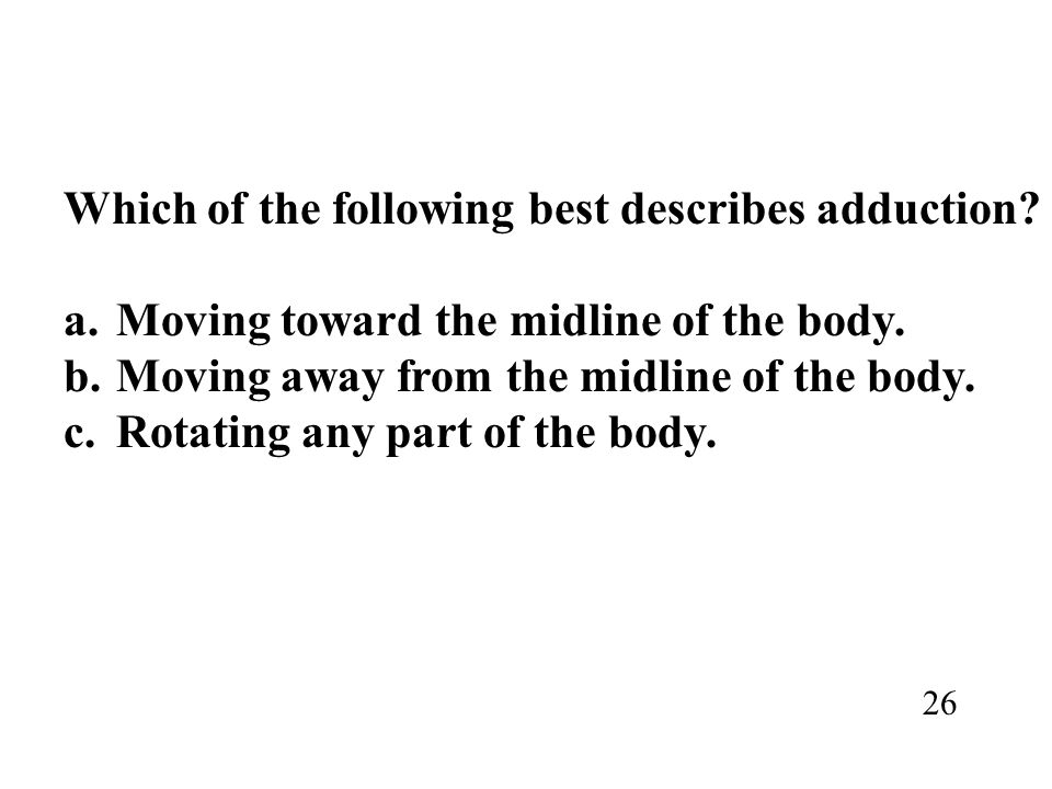 Which of the following best describes adduction? a.Moving toward the midline of the body. b.Moving away from the midline of the body. c.Rotating any p