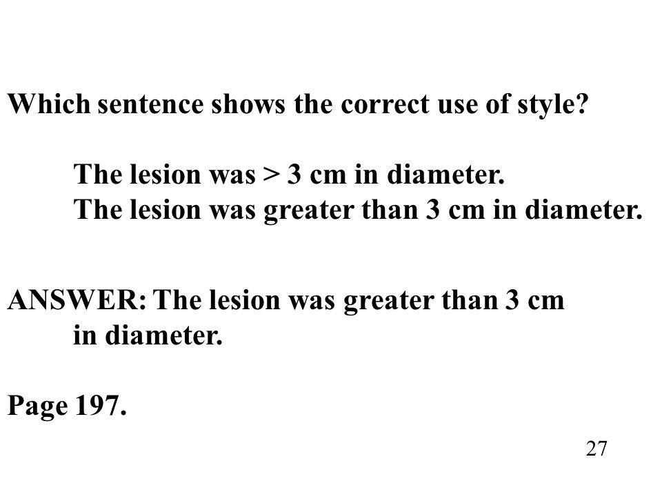Which sentence shows the correct use of style? The lesion was > 3 cm in diameter. The lesion was greater than 3 cm in diameter. ANSWER: The lesion was