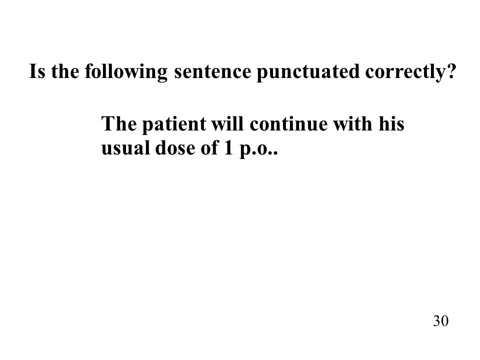 Is the following sentence punctuated correctly? The patient will continue with his usual dose of 1 p.o.. 30