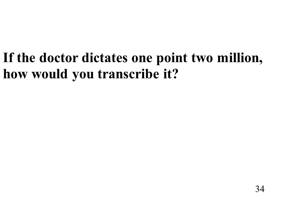 If the doctor dictates one point two million, how would you transcribe it? 34