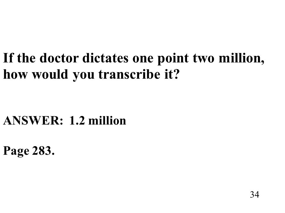 If the doctor dictates one point two million, how would you transcribe it? ANSWER: 1.2 million Page 283. 34