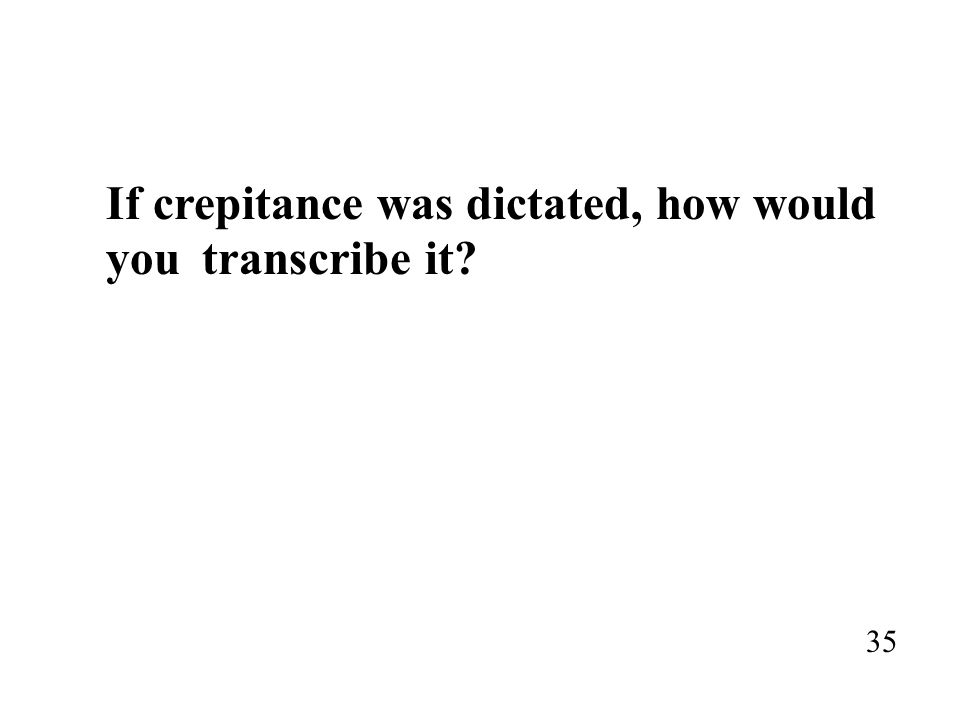 If crepitance was dictated, how would you transcribe it? 35