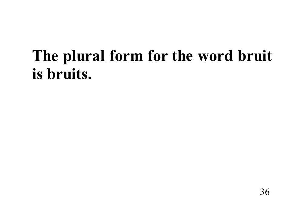 The plural form for the word bruit is bruits. 36