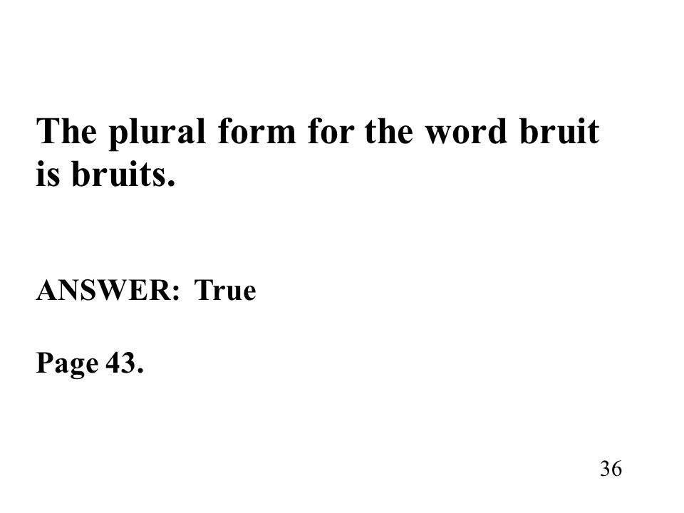 The plural form for the word bruit is bruits. ANSWER: True Page 43. 36