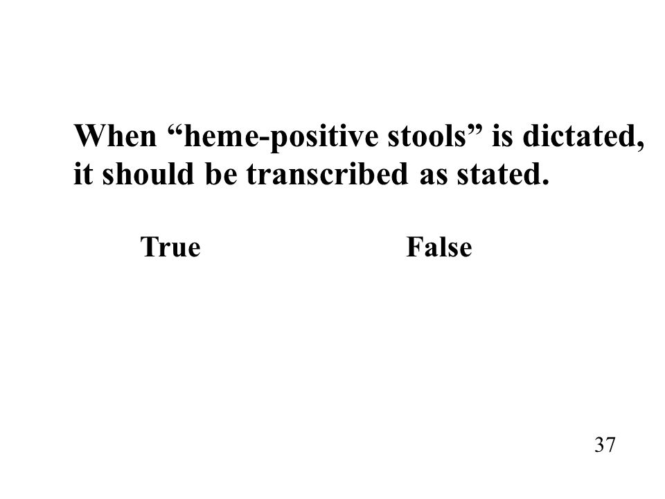 When heme-positive stools is dictated, it should be transcribed as stated. TrueFalse 37