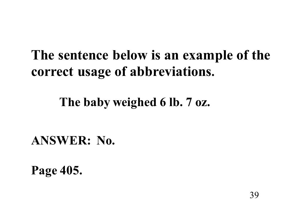 The sentence below is an example of the correct usage of abbreviations. The baby weighed 6 lb. 7 oz. ANSWER: No. Page 405. 39