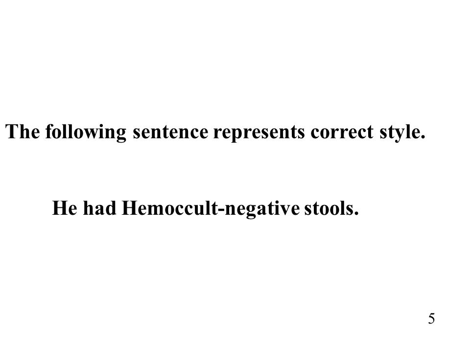 The following sentence represents correct style. He had Hemoccult-negative stools. 5