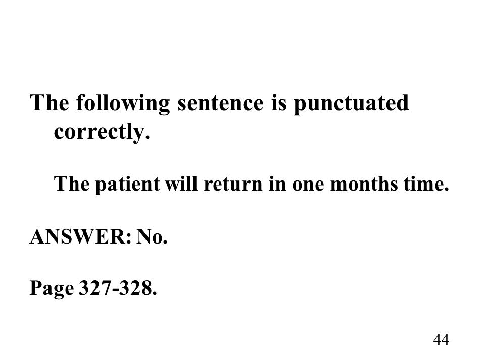 The following sentence is punctuated correctly. The patient will return in one months time. ANSWER: No. Page 327-328. 44
