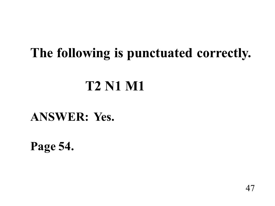 The following is punctuated correctly. T2 N1 M1 ANSWER: Yes. Page 54. 47