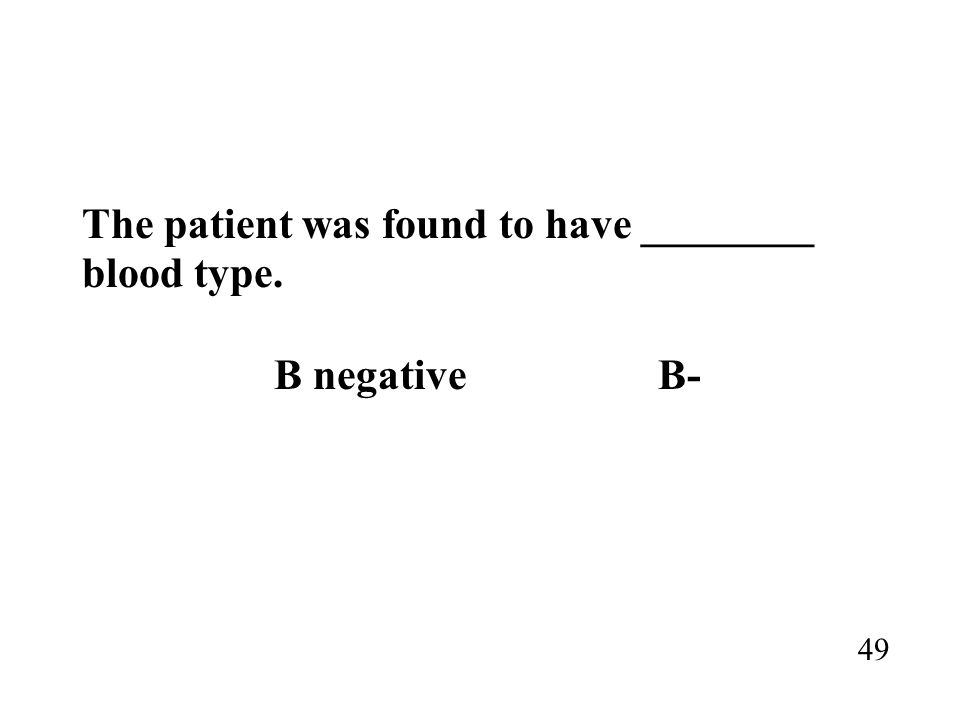 The patient was found to have ________ blood type. B negativeB- 49