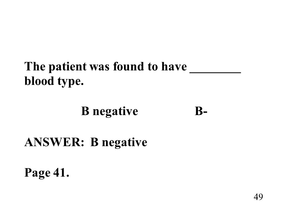 The patient was found to have ________ blood type. B negativeB- ANSWER: B negative Page 41. 49