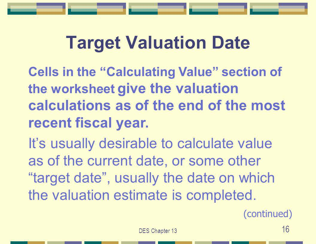 DES Chapter 13 16 Target Valuation Date Cells in the Calculating Value section of the worksheet give the valuation calculations as of the end of the most recent fiscal year.