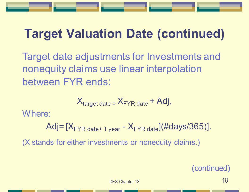 DES Chapter 13 18 Target Valuation Date (continued) Target date adjustments for Investments and nonequity claims use linear interpolation between FYR ends : X target date = X FYR date + Adj, Where: Adj= [X FYR date+ 1 year - X FYR date ](#days/365)].