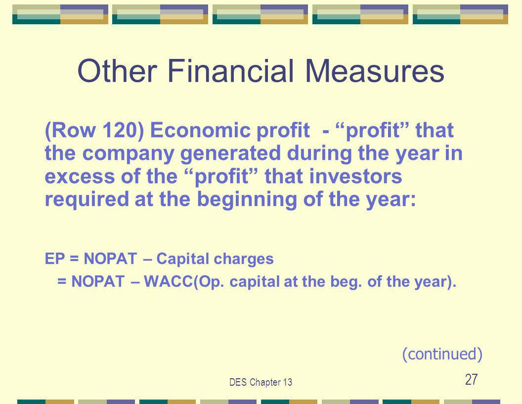 DES Chapter 13 27 Other Financial Measures (Row 120) Economic profit - profit that the company generated during the year in excess of the profit that investors required at the beginning of the year: EP = NOPAT – Capital charges = NOPAT – WACC(Op.