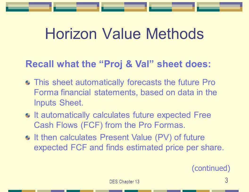 DES Chapter 13 3 Horizon Value Methods Recall what the Proj & Val sheet does: This sheet automatically forecasts the future Pro Forma financial statements, based on data in the Inputs Sheet.