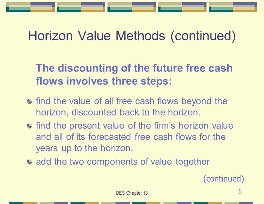 DES Chapter 13 5 Horizon Value Methods (continued) The discounting of the future free cash flows involves three steps: find the value of all free cash flows beyond the horizon, discounted back to the horizon.