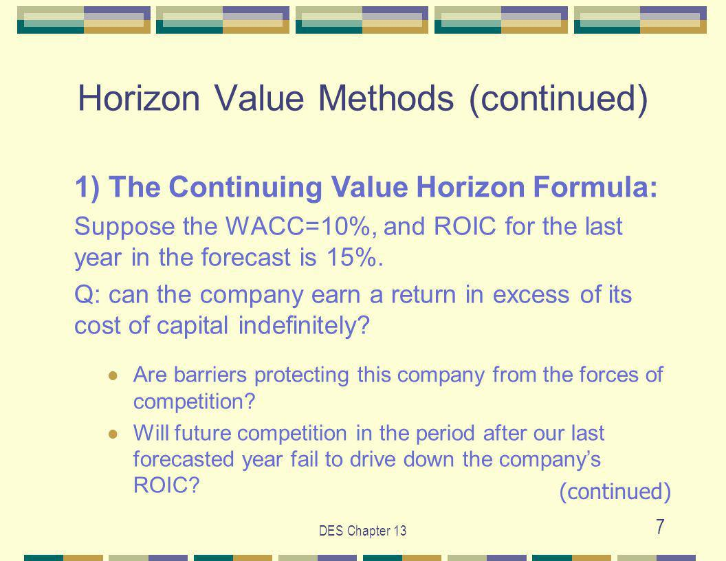 DES Chapter 13 7 Horizon Value Methods (continued) 1) The Continuing Value Horizon Formula: Suppose the WACC=10%, and ROIC for the last year in the forecast is 15%.
